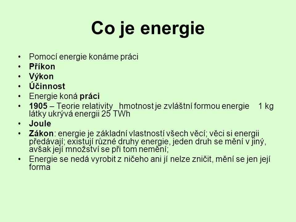 Co je energie •Pomocí energie konáme práci •Příkon •Výkon •Účinnost •Energie koná práci •1905 – Teorie relativity hmotnost je zvláštní formou energie 1 kg látky ukrývá energii 25 TWh •Joule •Zákon: energie je základní vlastností všech věcí; věci si energii předávají; existují různé druhy energie, jeden druh se mění v jiný, avšak její množství se při tom nemění; •Energie se nedá vyrobit z ničeho ani jí nelze zničit, mění se jen její forma