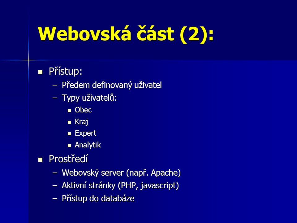 Webovská část (2):  Přístup: –Předem definovaný uživatel –Typy uživatelů:  Obec  Kraj  Expert  Analytik  Prostředí –Webovský server (např.