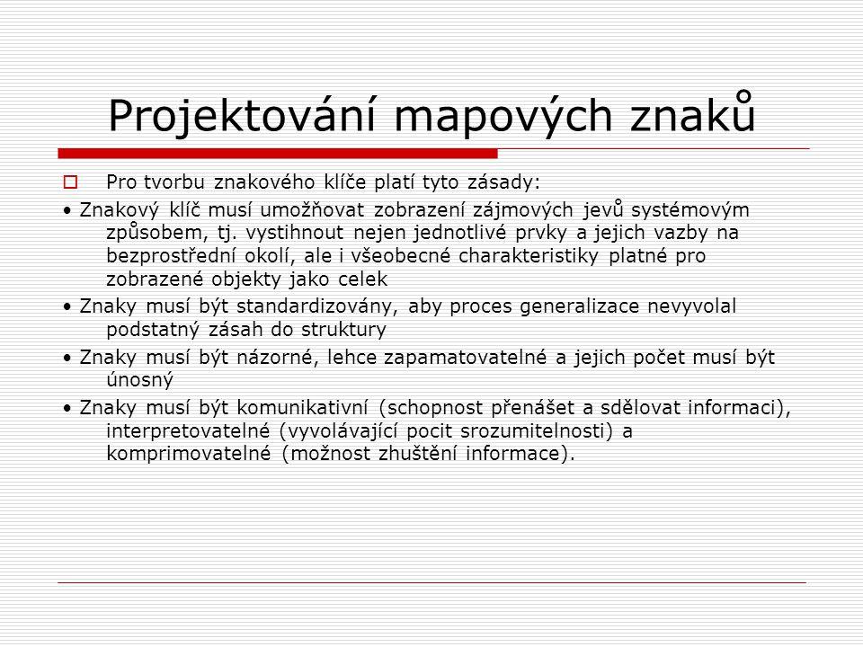 Projektování mapových znaků  Pro tvorbu znakového klíče platí tyto zásady: • Znakový klíč musí umožňovat zobrazení zájmových jevů systémovým způsobem