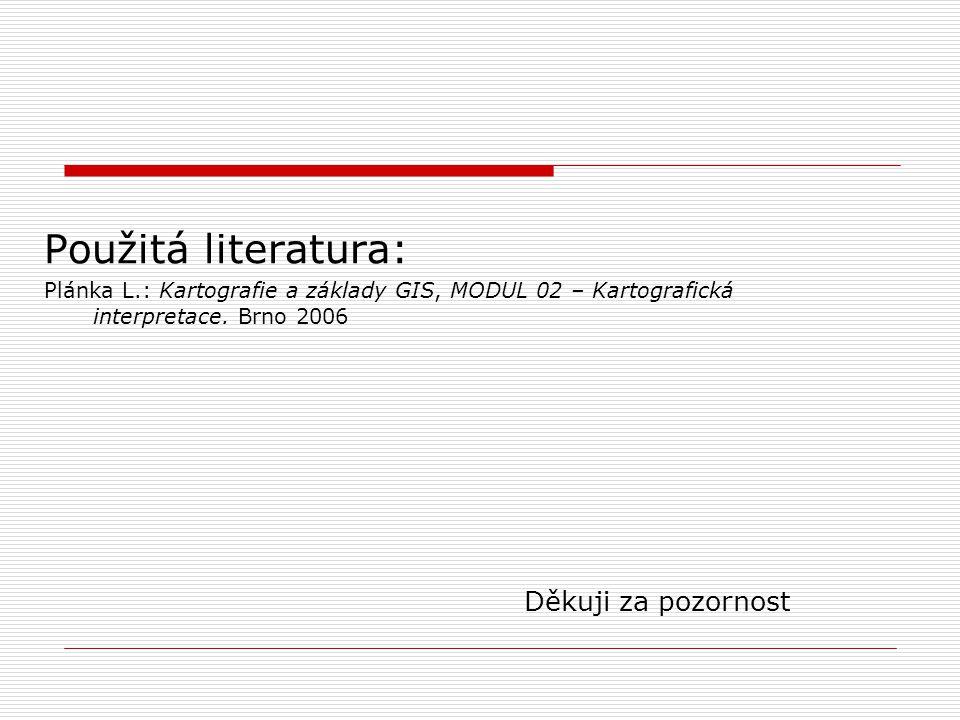 Použitá literatura: Plánka L.: Kartografie a základy GIS, MODUL 02 – Kartografická interpretace. Brno 2006 Děkuji za pozornost
