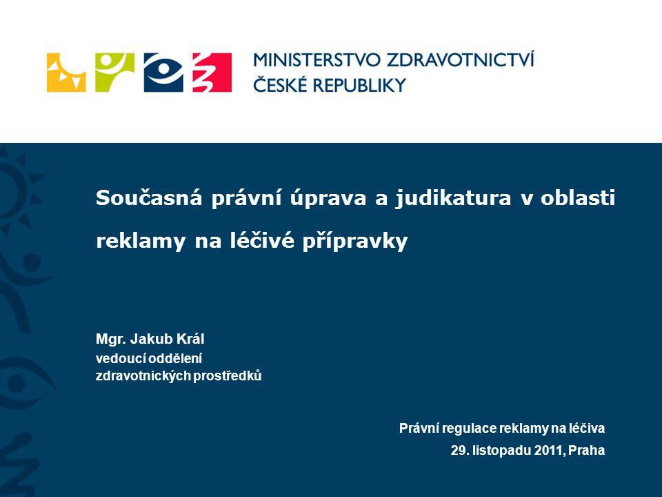 Současná právní úprava a judikatura v oblasti reklamy na léčivé přípravky Mgr. Jakub Král vedoucí oddělení zdravotnických prostředků Právní regulace r