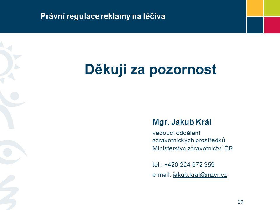 29 Právní regulace reklamy na léčiva Děkuji za pozornost Mgr. Jakub Král vedoucí oddělení zdravotnických prostředků Ministerstvo zdravotnictví ČR tel.