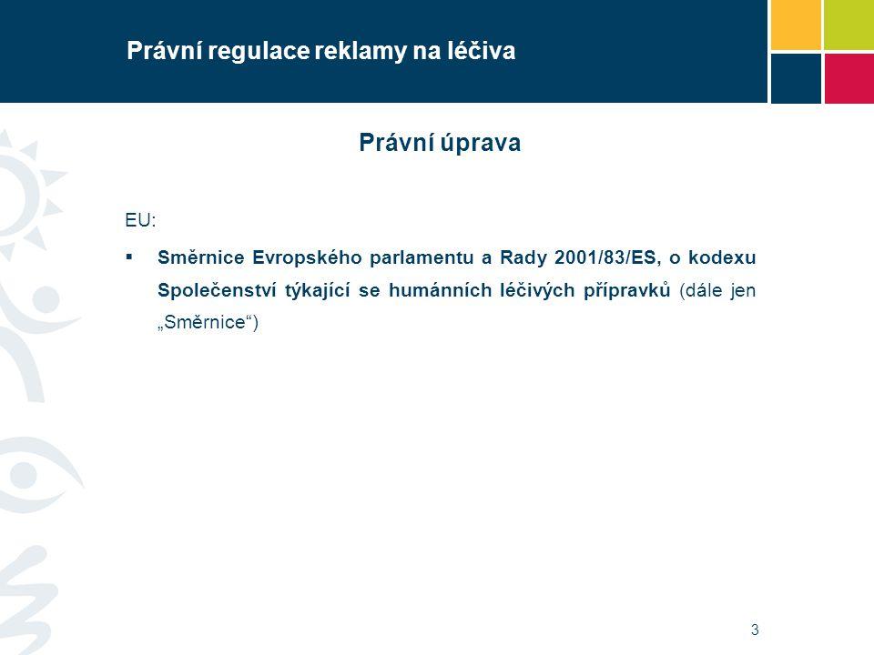 3 Právní regulace reklamy na léčiva Právní úprava EU:  Směrnice Evropského parlamentu a Rady 2001/83/ES, o kodexu Společenství týkající se humánních