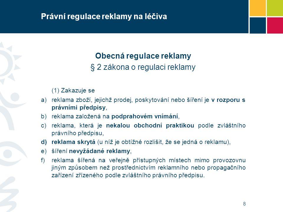Právní regulace reklamy na léčiva Obecná regulace reklamy § 2 zákona o regulaci reklamy (1) Zakazuje se a)reklama zboží, jejichž prodej, poskytování n