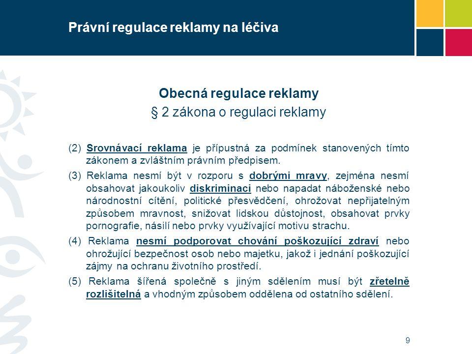 Právní regulace reklamy na léčiva Reklama na humánní léčivé přípravky § 5 zákona o regulaci reklamy Za reklamu se považují všechny informace, přesvědčování nebo pobídky určené k podpoře předepisování, dodávání, prodeje, výdeje nebo spotřeby humánních léčivých přípravků.