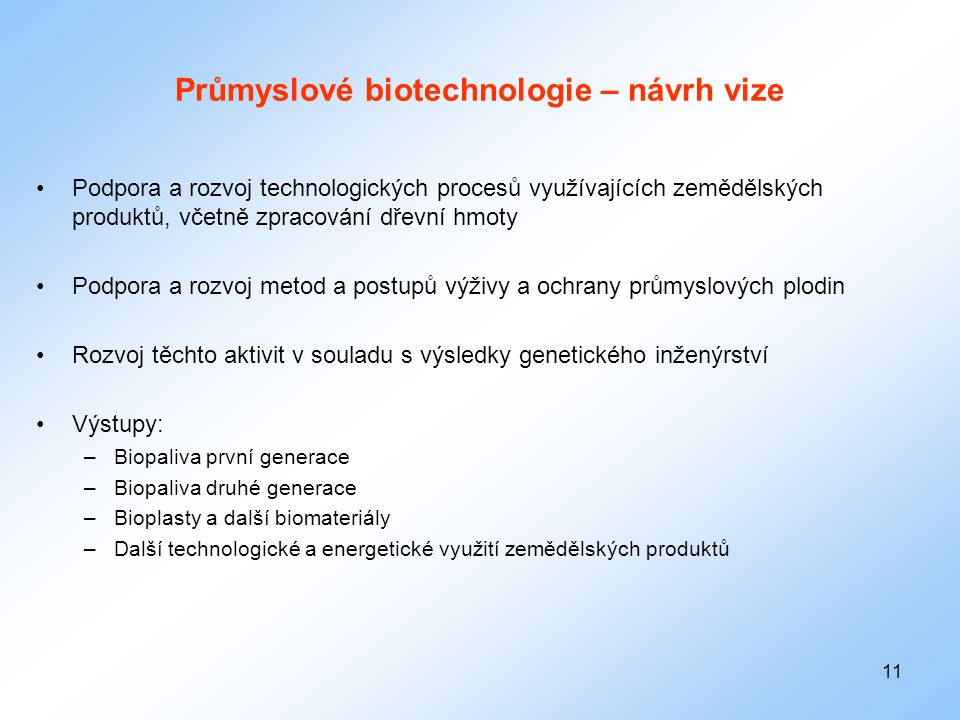 11 Průmyslové biotechnologie – návrh vize •Podpora a rozvoj technologických procesů využívajících zemědělských produktů, včetně zpracování dřevní hmot