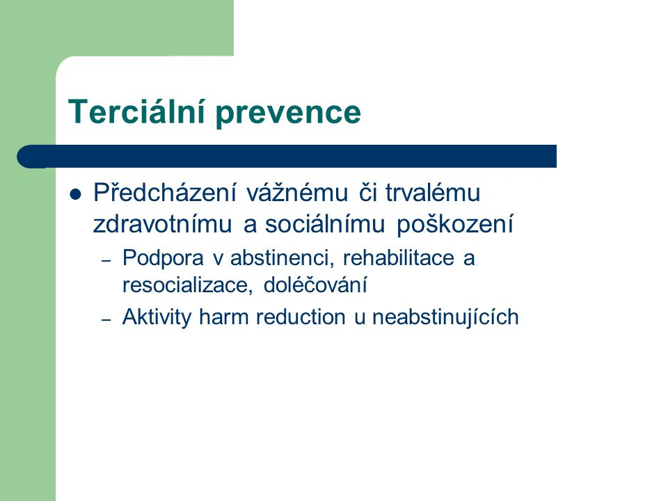 Terciální prevence  Předcházení vážnému či trvalému zdravotnímu a sociálnímu poškození – Podpora v abstinenci, rehabilitace a resocializace, doléčování – Aktivity harm reduction u neabstinujících