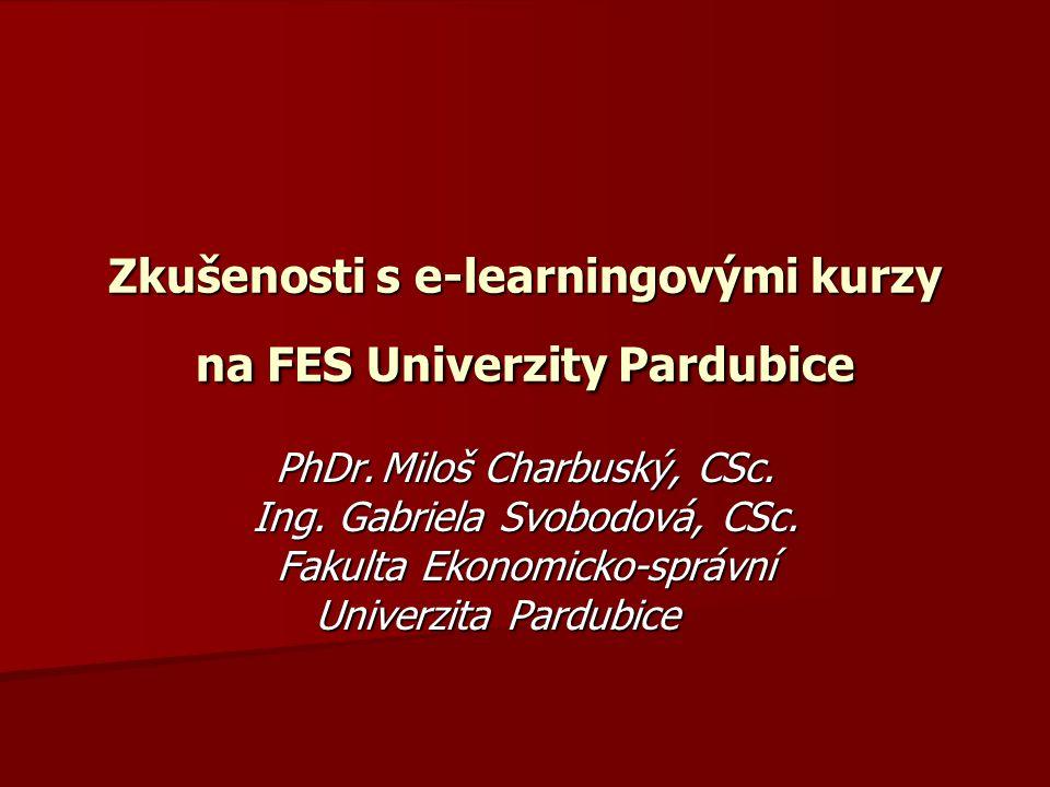 Zkušenosti s e-learningovými kurzy na FES Univerzity Pardubice PhDr.Miloš Charbuský, CSc. Ing. Gabriela Svobodová, CSc. Fakulta Ekonomicko-správní Uni