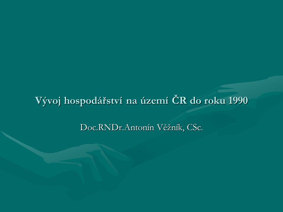 Vývoj hospodářství na území ČR do roku 1990 Doc.RNDr.Antonín Věžník, CSc.