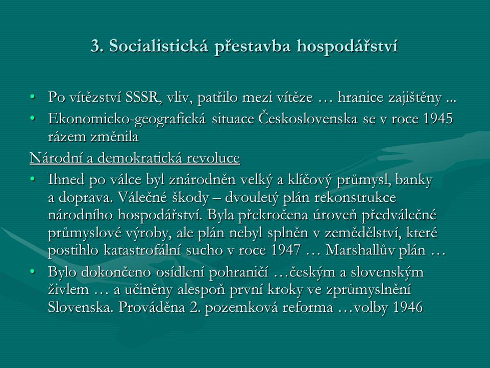 3. Socialistická přestavba hospodářství •Po vítězství SSSR, vliv, patřilo mezi vítěze … hranice zajištěny... •Ekonomicko-geografická situace Českoslov