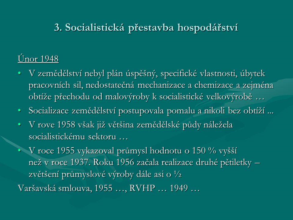 3. Socialistická přestavba hospodářství Únor 1948 •V zemědělství nebyl plán úspěšný, specifické vlastnosti, úbytek pracovních sil, nedostatečná mechan