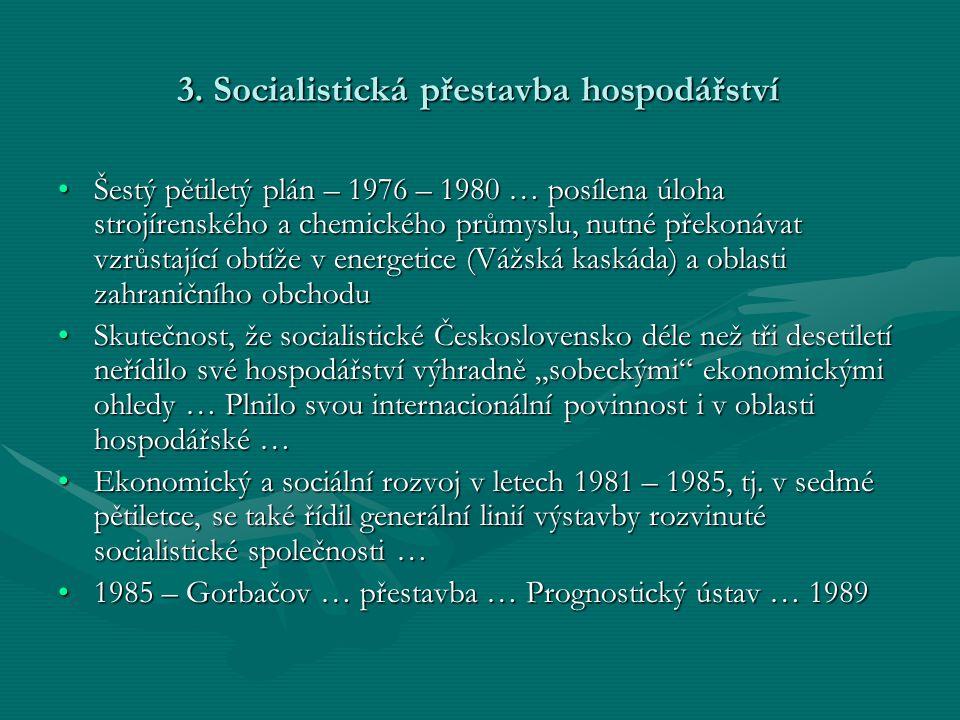 3. Socialistická přestavba hospodářství •Šestý pětiletý plán – 1976 – 1980 … posílena úloha strojírenského a chemického průmyslu, nutné překonávat vzr