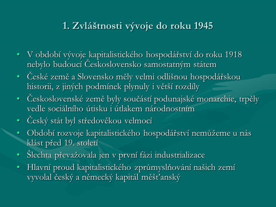 1. Zvláštnosti vývoje do roku 1945 •V období vývoje kapitalistického hospodářství do roku 1918 nebylo budoucí Československo samostatným státem •České