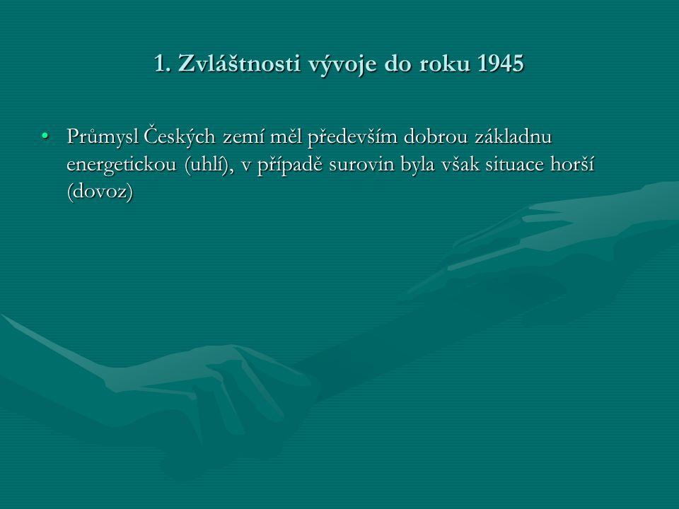 1. Zvláštnosti vývoje do roku 1945 •Průmysl Českých zemí měl především dobrou základnu energetickou (uhlí), v případě surovin byla však situace horší