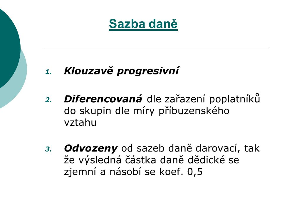 Sazba daně 1. Klouzavě progresivní 2. Diferencovaná dle zařazení poplatníků do skupin dle míry příbuzenského vztahu 3. Odvozeny od sazeb daně darovací