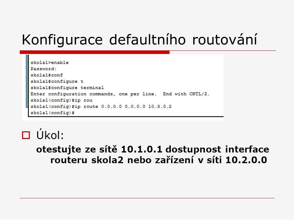 Konfigurace defaultního routování  Úkol: otestujte ze sítě 10.1.0.1 dostupnost interface routeru skola2 nebo zařízení v síti 10.2.0.0