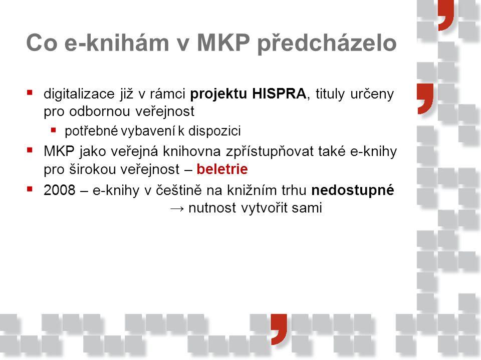 Co e-knihám v MKP předcházelo  digitalizace již v rámci projektu HISPRA, tituly určeny pro odbornou veřejnost  potřebné vybavení k dispozici  MKP jako veřejná knihovna zpřístupňovat také e-knihy pro širokou veřejnost – beletrie  2008 – e-knihy v češtině na knižním trhu nedostupné → nutnost vytvořit sami