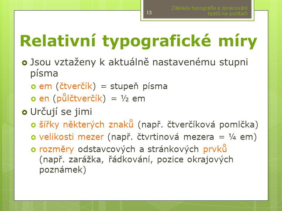 Relativní typografické míry  Jsou vztaženy k aktuálně nastavenému stupni písma  em (čtverčík) = stupeň písma  en (půlčtverčík) = ½ em  Určují se jimi  šířky některých znaků (např.