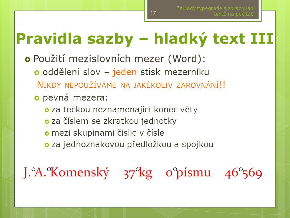 Pravidla sazby – hladký text III  Použití mezislovních mezer (Word):  oddělení slov – jeden stisk mezerníku N IKDY NEPOUŽÍVÁME NA JAKÉKOLIV ZAROVNÁN