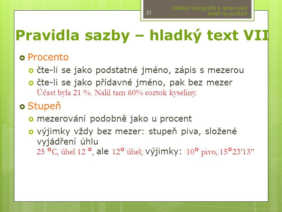 Pravidla sazby – hladký text VII  Procento  čte-li se jako podstatné jméno, zápis s mezerou  čte-li se jako přídavné jméno, pak bez mezer Účast byla 21 %.