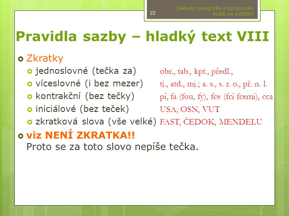 Pravidla sazby – hladký text VIII  Zkratky  jednoslovné (tečka za) obr., tab., kpt., předl.,  víceslovné (i bez mezer) tj., atd., mj.; a. s., s. r.