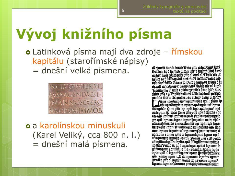 Vývoj knižního písma  Latinková písma mají dva zdroje – římskou kapitálu (starořímské nápisy) = dnešní velká písmena.  a karolínskou minuskuli (Kare