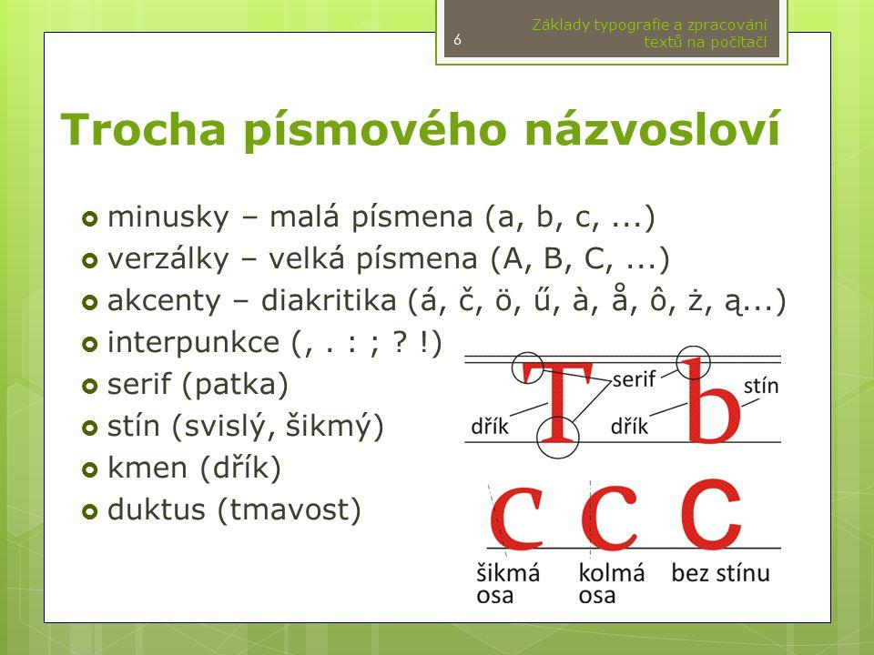 Trocha písmového názvosloví  minusky – malá písmena (a, b, c,...)  verzálky – velká písmena (A, B, C,...)  akcenty – diakritika (á, č, ö, ű, à, å, ô, ż, ą...)  interpunkce (,.