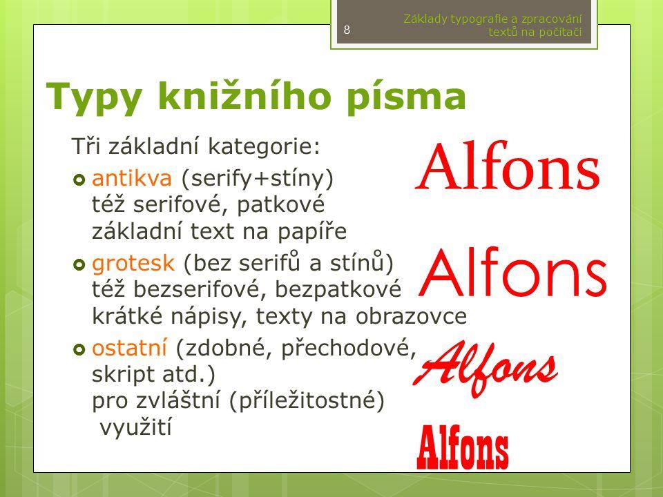Typy knižního písma Tři základní kategorie:  antikva (serify+stíny) též serifové, patkové základní text na papíře  grotesk (bez serifů a stínů) též bezserifové, bezpatkové krátké nápisy, texty na obrazovce  ostatní (zdobné, přechodové, skript atd.) pro zvláštní (příležitostné) využití Základy typografie a zpracování textů na počítači 8 Alfons