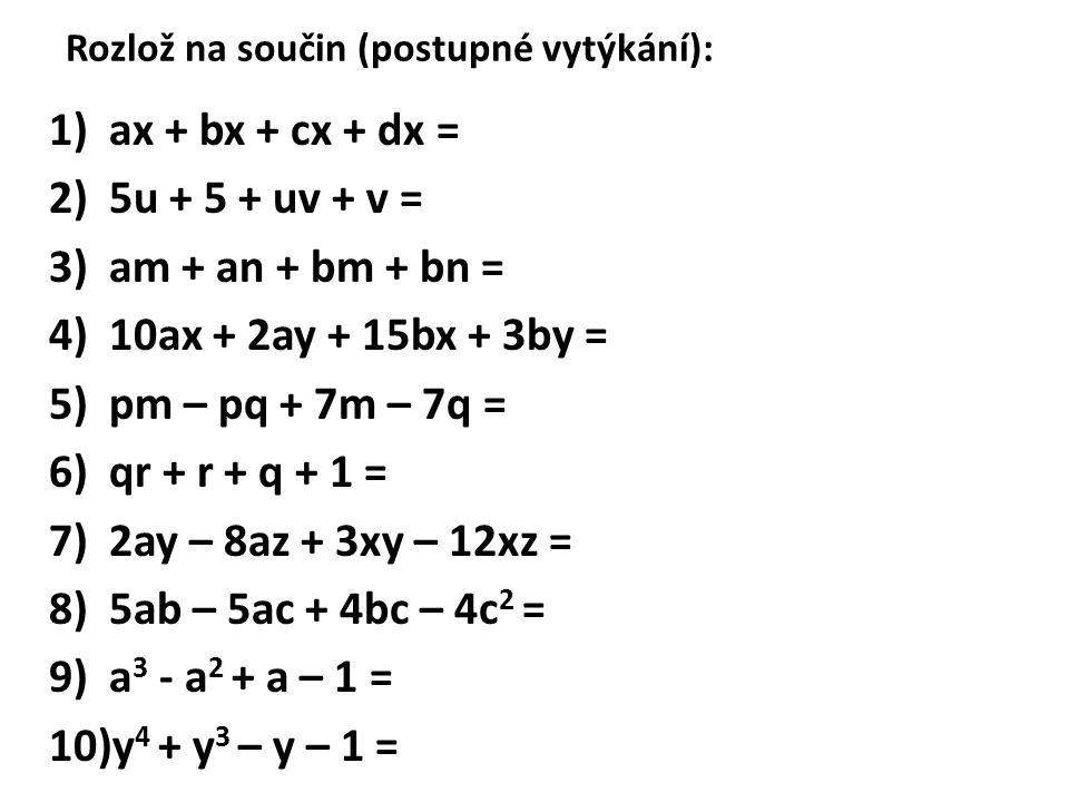 Rozlož na součin (postupné vytýkání): 1)ax + bx + cx + dx = 2)5u + 5 + uv + v = 3)am + an + bm + bn = 4)10ax + 2ay + 15bx + 3by = 5)pm – pq + 7m – 7q = 6)qr + r + q + 1 = 7)2ay – 8az + 3xy – 12xz = 8)5ab – 5ac + 4bc – 4c 2 = 9)a 3 - a 2 + a – 1 = 10)y 4 + y 3 – y – 1 =