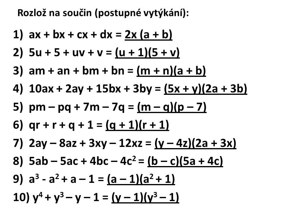 Rozlož na součin (postupné vytýkání): 1)ax + bx + cx + dx = 2x (a + b) 2)5u + 5 + uv + v = (u + 1)(5 + v) 3)am + an + bm + bn = (m + n)(a + b) 4)10ax + 2ay + 15bx + 3by = (5x + y)(2a + 3b) 5)pm – pq + 7m – 7q = (m – q)(p – 7) 6)qr + r + q + 1 = (q + 1)(r + 1) 7)2ay – 8az + 3xy – 12xz = (y – 4z)(2a + 3x) 8)5ab – 5ac + 4bc – 4c 2 = (b – c)(5a + 4c) 9)a 3 - a 2 + a – 1 = (a – 1)(a 2 + 1) 10) y 4 + y 3 – y – 1 = (y – 1)(y 3 – 1)