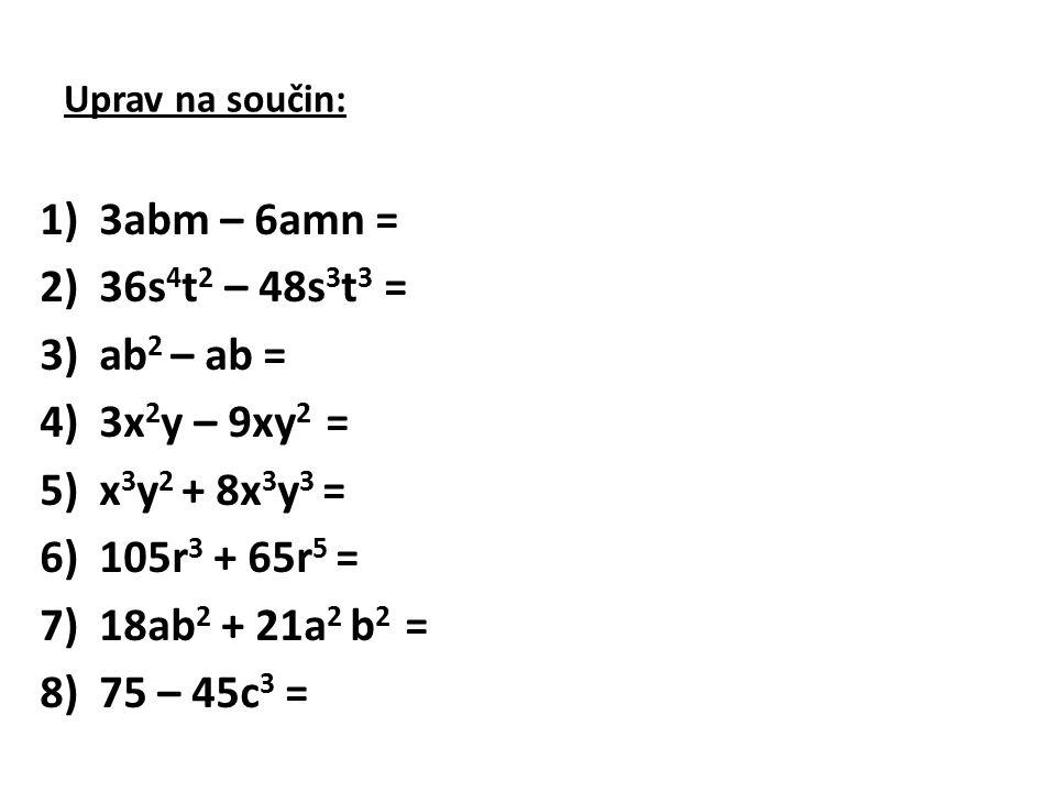 Uprav na součin: 1)3abm – 6amn = 2)36s 4 t 2 – 48s 3 t 3 = 3)ab 2 – ab = 4)3x 2 y – 9xy 2 = 5)x 3 y 2 + 8x 3 y 3 = 6)105r 3 + 65r 5 = 7)18ab 2 + 21a 2 b 2 = 8)75 – 45c 3 =