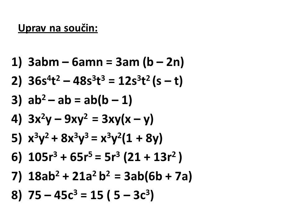 Uprav na součin: 1)3abm – 6amn = 3am (b – 2n) 2)36s 4 t 2 – 48s 3 t 3 = 12s 3 t 2 (s – t) 3)ab 2 – ab = ab(b – 1) 4)3x 2 y – 9xy 2 = 3xy(x – y) 5)x 3 y 2 + 8x 3 y 3 = x 3 y 2 (1 + 8y) 6)105r 3 + 65r 5 = 5r 3 (21 + 13r 2 ) 7)18ab 2 + 21a 2 b 2 = 3ab(6b + 7a) 8)75 – 45c 3 = 15 ( 5 – 3c 3 )