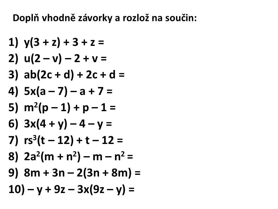 Doplň vhodně závorky a rozlož na součin: 1)y(3 + z) + 3 + z = 2)u(2 – v) – 2 + v = 3)ab(2c + d) + 2c + d = 4)5x(a – 7) – a + 7 = 5)m 2 (p – 1) + p – 1 = 6)3x(4 + y) – 4 – y = 7)rs 3 (t – 12) + t – 12 = 8)2a 2 (m + n 2 ) – m – n 2 = 9)8m + 3n – 2(3n + 8m) = 10) – y + 9z – 3x(9z – y) =