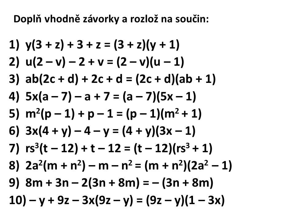 Doplň vhodně závorky a rozlož na součin: 1)y(3 + z) + 3 + z = (3 + z)(y + 1) 2)u(2 – v) – 2 + v = (2 – v)(u – 1) 3)ab(2c + d) + 2c + d = (2c + d)(ab + 1) 4)5x(a – 7) – a + 7 = (a – 7)(5x – 1) 5)m 2 (p – 1) + p – 1 = (p – 1)(m 2 + 1) 6)3x(4 + y) – 4 – y = (4 + y)(3x – 1) 7)rs 3 (t – 12) + t – 12 = (t – 12)(rs 3 + 1) 8)2a 2 (m + n 2 ) – m – n 2 = (m + n 2 )(2a 2 – 1) 9)8m + 3n – 2(3n + 8m) = – (3n + 8m) 10) – y + 9z – 3x(9z – y) = (9z – y)(1 – 3x)