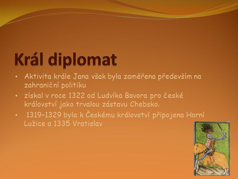 • Aktivita krále Jana však byla zaměřena především na zahraniční politiku • získal v roce 1322 od Ludvíka Bavora pro české království jako trvalou zás