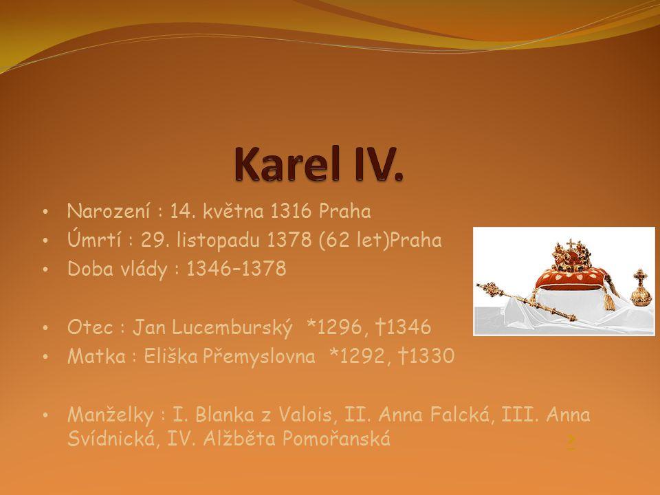 • Narození : 14. května 1316 Praha • Úmrtí : 29. listopadu 1378 (62 let)Praha • Doba vlády : 1346–1378 • Otec : Jan Lucemburský *1296, †1346 • Matka :