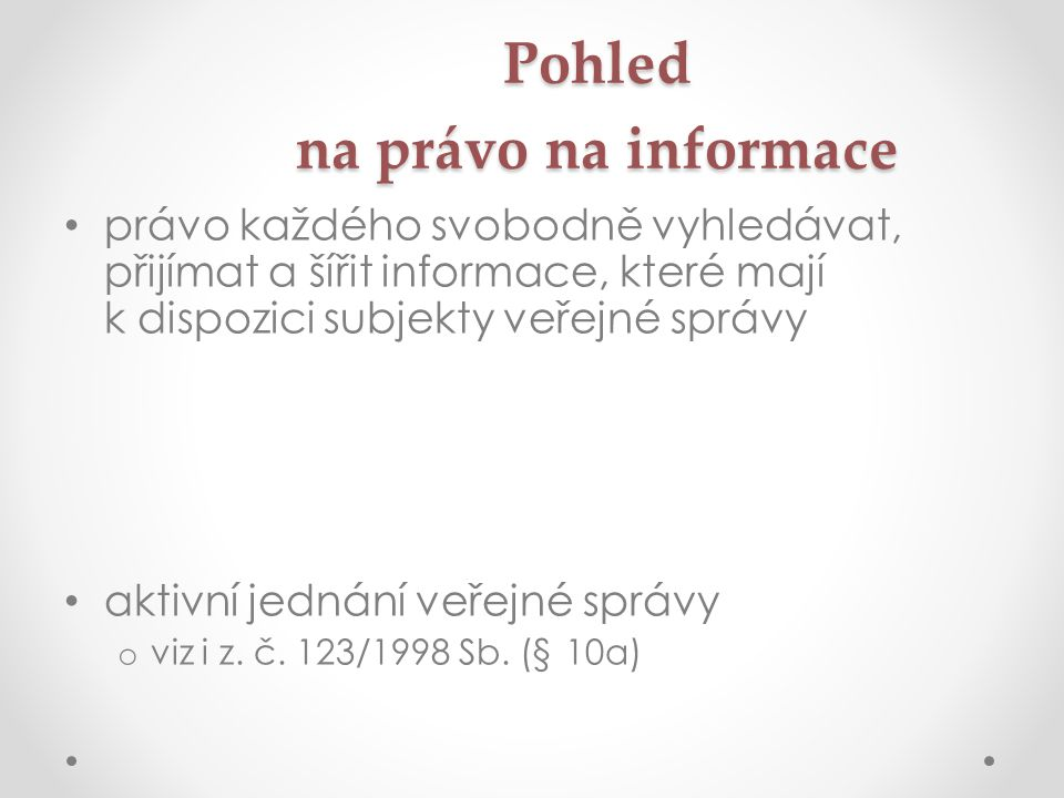 Pohled na právo na informace • právo každého svobodně vyhledávat, přijímat a šířit informace, které mají k dispozici subjekty veřejné správy • aktivní jednání veřejné správy o viz i z.