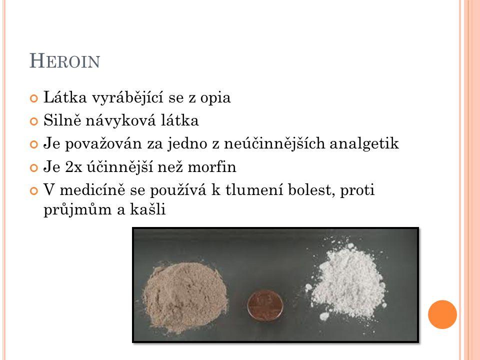H EROIN Látka vyrábějící se z opia Silně návyková látka Je považován za jedno z neúčinnějších analgetik Je 2x účinnější než morfin V medicíně se používá k tlumení bolest, proti průjmům a kašli