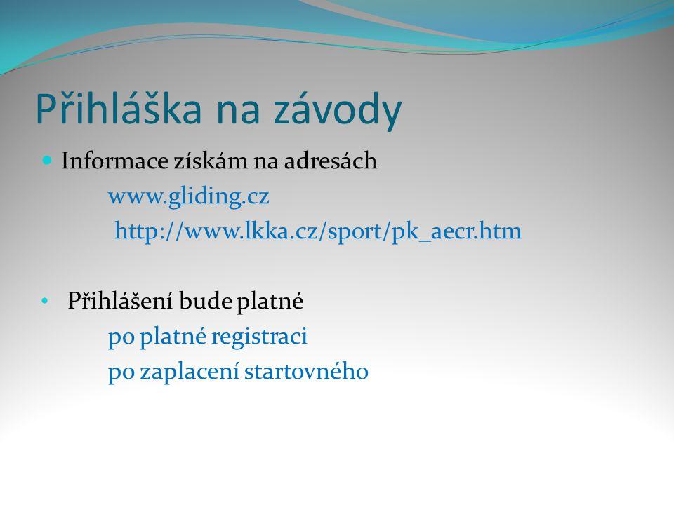 Přihláška na závody  Informace získám na adresách www.gliding.cz http://www.lkka.cz/sport/pk_aecr.htm • Přihlášení bude platné po platné registraci po zaplacení startovného