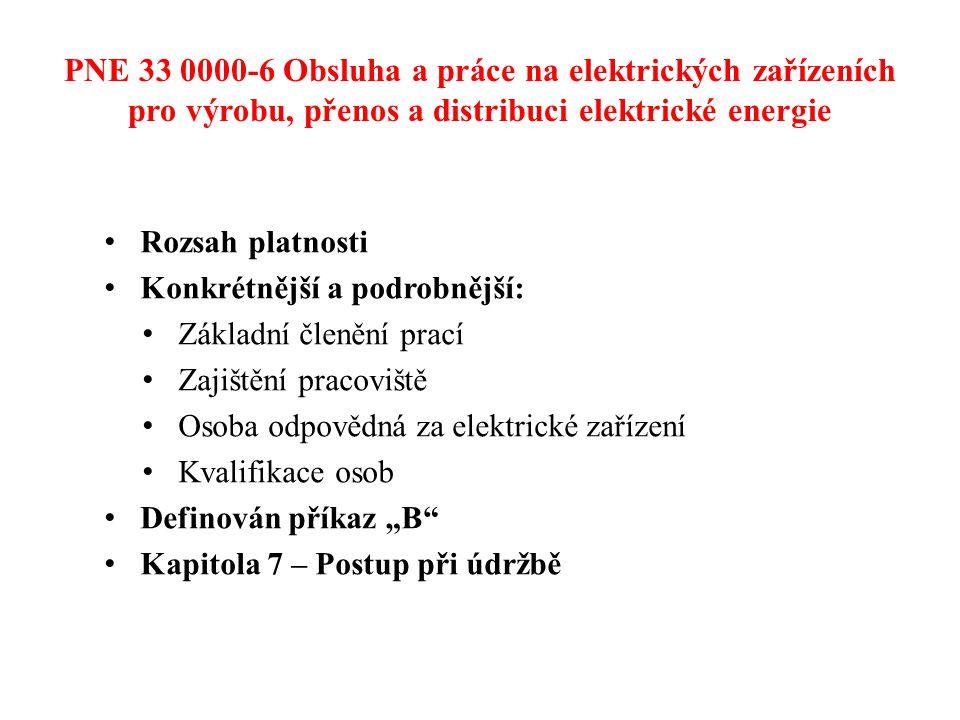 """PNE 33 0000-6 Obsluha a práce na elektrických zařízeních pro výrobu, přenos a distribuci elektrické energie • Rozsah platnosti • Konkrétnější a podrobnější: • Základní členění prací • Zajištění pracoviště • Osoba odpovědná za elektrické zařízení • Kvalifikace osob • Definován příkaz """"B • Kapitola 7 – Postup při údržbě"""