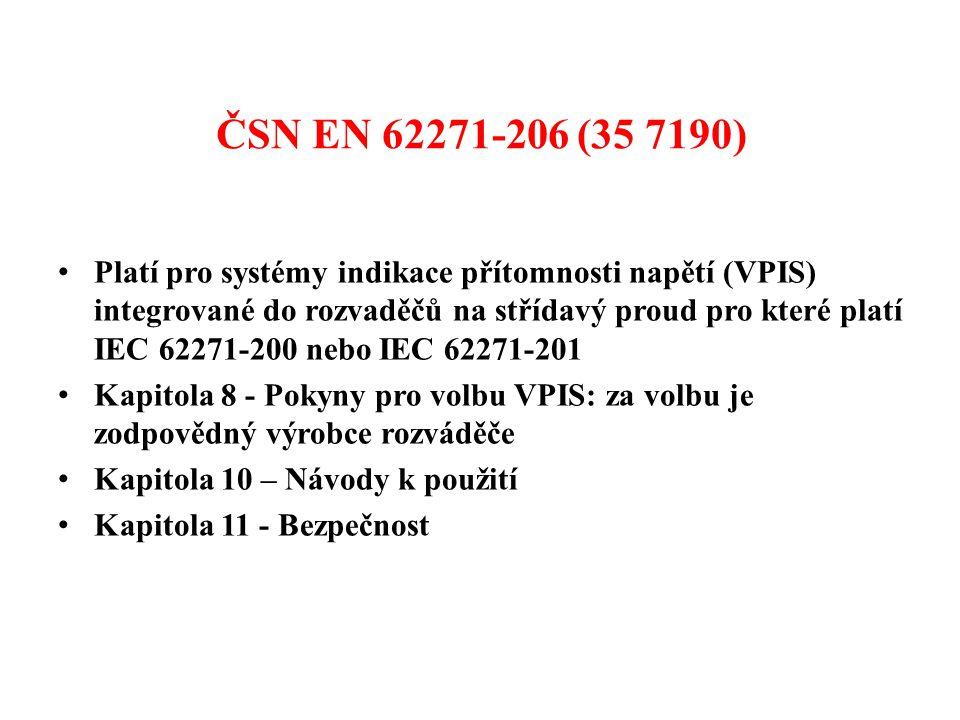ČSN EN 62271-206 (35 7190) • Platí pro systémy indikace přítomnosti napětí (VPIS) integrované do rozvaděčů na střídavý proud pro které platí IEC 62271-200 nebo IEC 62271-201 • Kapitola 8 - Pokyny pro volbu VPIS: za volbu je zodpovědný výrobce rozváděče • Kapitola 10 – Návody k použití • Kapitola 11 - Bezpečnost
