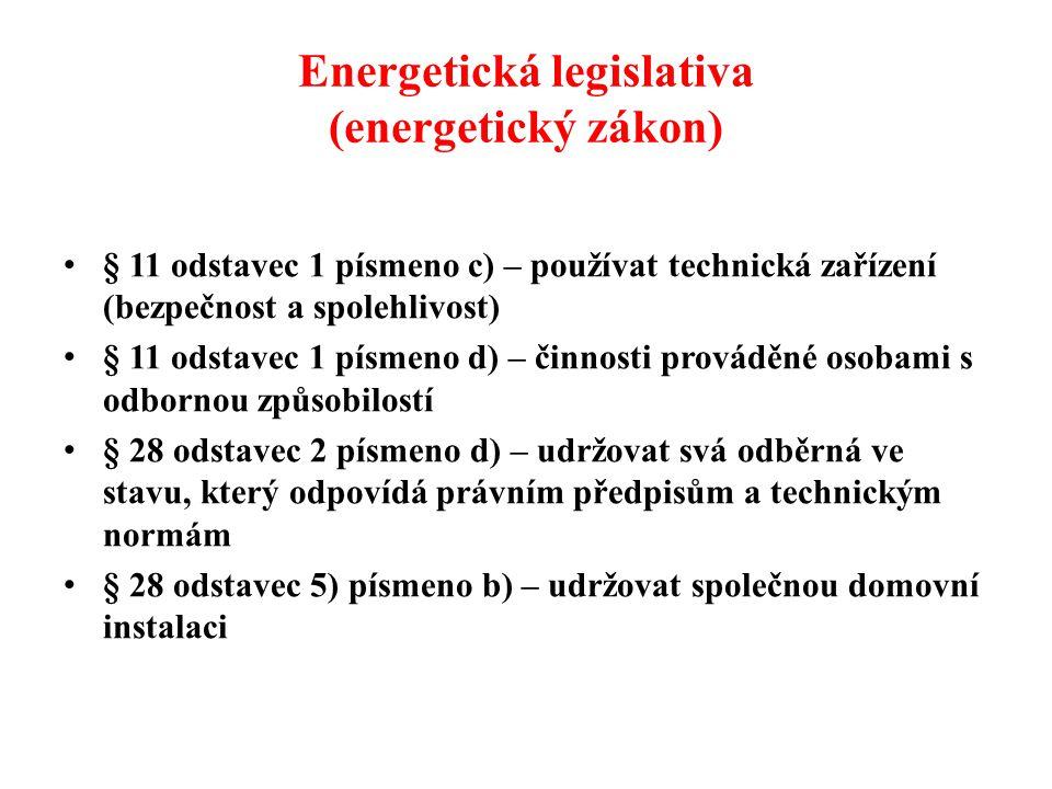 Energetická legislativa (energetický zákon) • § 11 odstavec 1 písmeno c) – používat technická zařízení (bezpečnost a spolehlivost) • § 11 odstavec 1 písmeno d) – činnosti prováděné osobami s odbornou způsobilostí • § 28 odstavec 2 písmeno d) – udržovat svá odběrná ve stavu, který odpovídá právním předpisům a technickým normám • § 28 odstavec 5) písmeno b) – udržovat společnou domovní instalaci