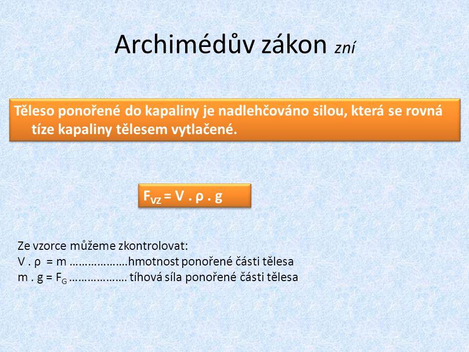 Archimédův zákon zní Těleso ponořené do kapaliny je nadlehčováno silou, která se rovná tíze kapaliny tělesem vytlačené. F VZ = V. ρ. g Ze vzorce můžem