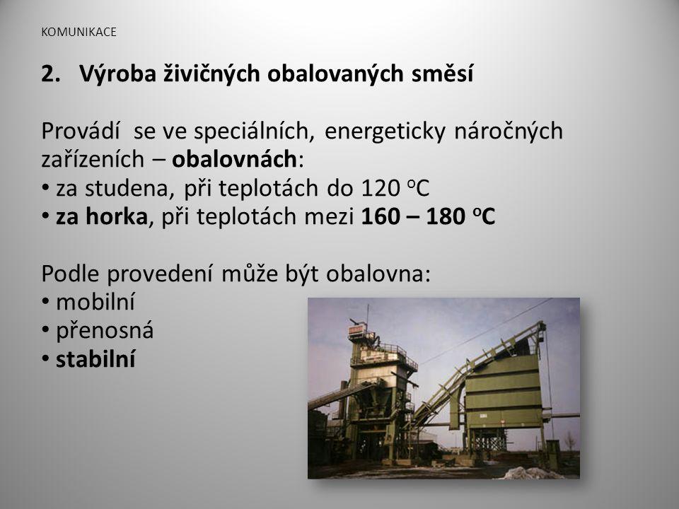 KOMUNIKACE 2.Výroba živičných obalovaných směsí Provádí se ve speciálních, energeticky náročných zařízeních – obalovnách: • za studena, při teplotách
