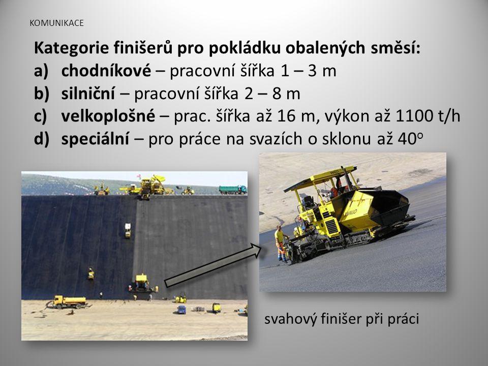 KOMUNIKACE Kategorie finišerů pro pokládku obalených směsí: a)chodníkové – pracovní šířka 1 – 3 m b)silniční – pracovní šířka 2 – 8 m c)velkoplošné –