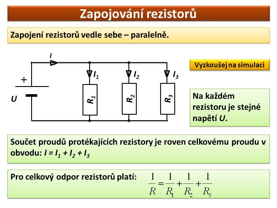 Zapojování rezistorů Zapojení rezistorů vedle sebe – paralelně. R3R3 U I1I1 I2I2 I3I3 I ∆ Na každém rezistoru je stejné napětí U. Součet proudů proték