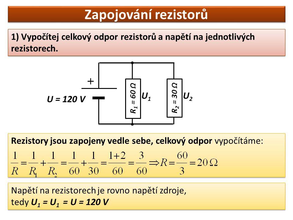 Zapojování rezistorů 1) Vypočítej celkový odpor rezistorů a napětí na jednotlivých rezistorech. U = 120 V Napětí na rezistorech je rovno napětí zdroje