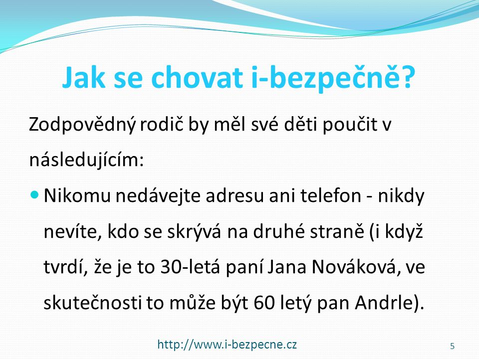 Jak se chovat i-bezpečně? http://www.i-bezpecne.cz Zodpovědný rodič by měl své děti poučit v následujícím:  Nikomu nedávejte adresu ani telefon - nik