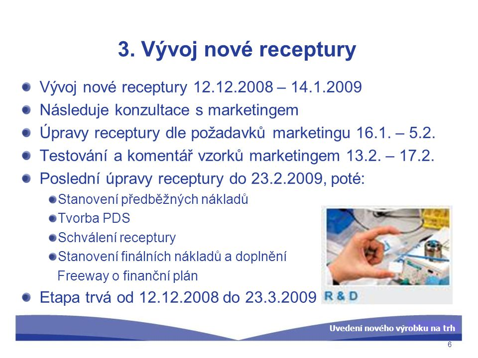 Uvedení nového výrobku na trh 3. Vývoj nové receptury 6 Vývoj nové receptury 12.12.2008 – 14.1.2009 Následuje konzultace s marketingem Úpravy receptur