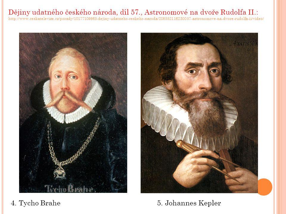 4. Tycho Brahe5. Johannes Kepler Dějiny udatného českého národa, díl 57., Astronomové na dvoře Rudolfa II.: http://www.ceskatelevize.cz/porady/1017710